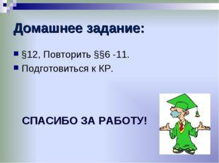 Домашнее задание: §12, Повторить §§6 -11. Подготовиться к КР. СПАСИБО ЗА РАБО