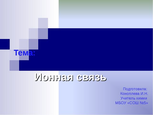 Тема: Ионная связь Подготовила: Коноплева И.Н. Учитель химии МБОУ «СОШ №5»