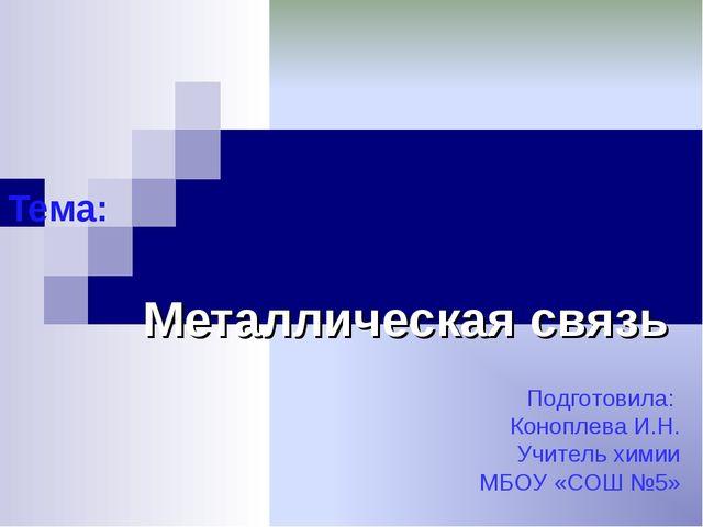 Тема: Металлическая связь Подготовила: Коноплева И.Н. Учитель химии МБОУ «СОШ...