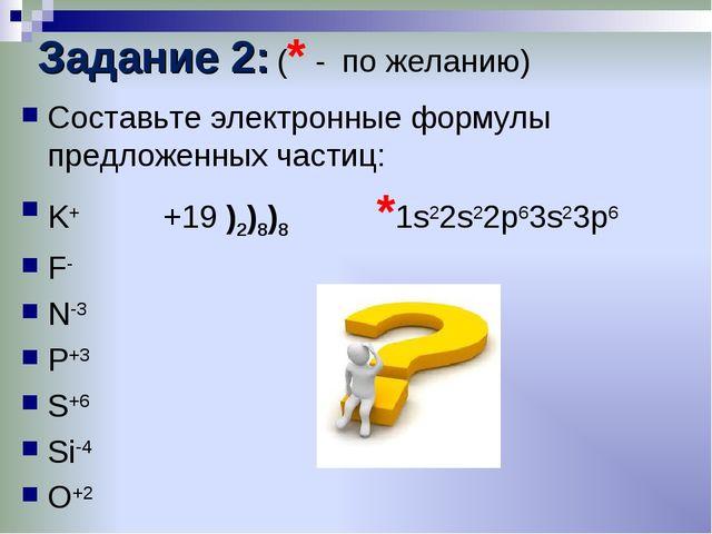 Задание 2: (* - по желанию) Составьте электронные формулы предложенных частиц...