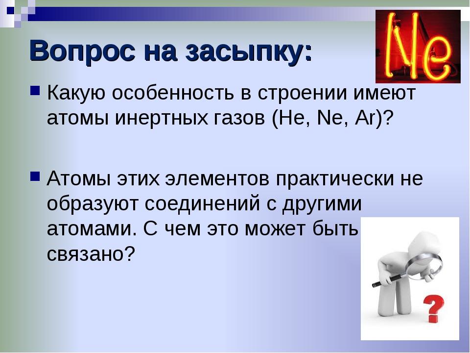 Вопрос на засыпку: Какую особенность в строении имеют атомы инертных газов (H...