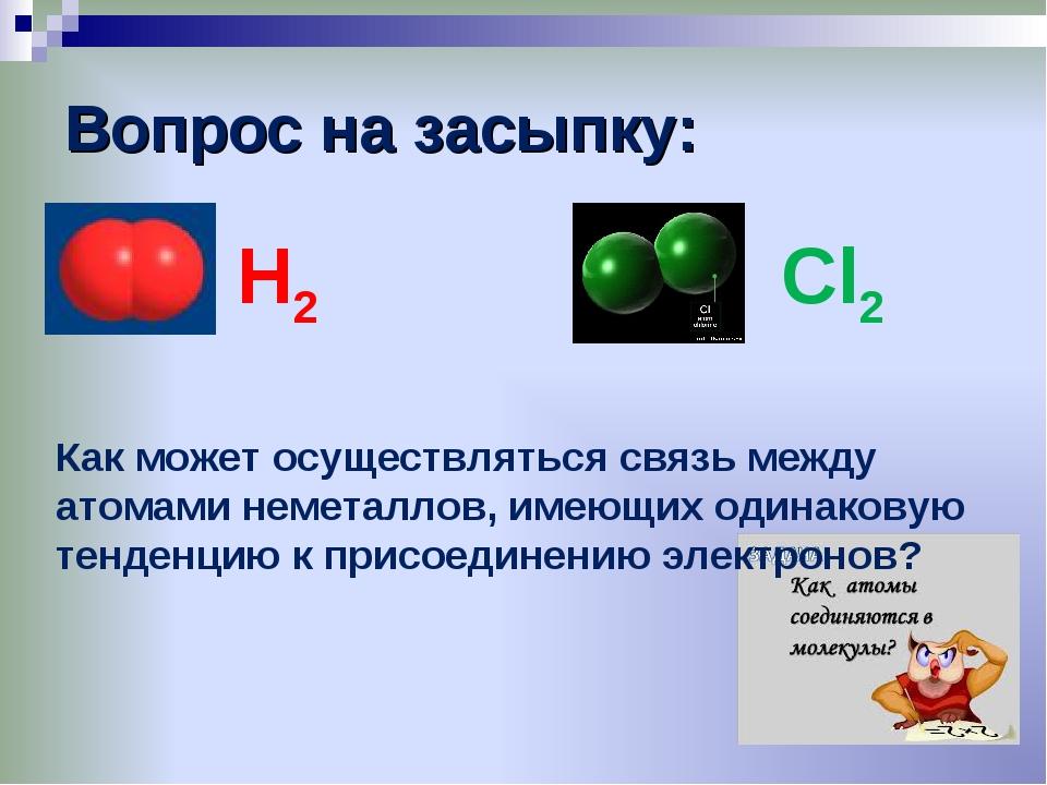 Вопрос на засыпку: Н2 Cl2 Как может осуществляться связь между атомами немета...