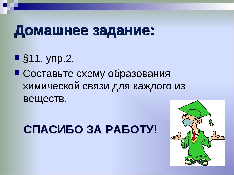 Домашнее задание: §11, упр.2. Составьте схему образования химической связи дл...