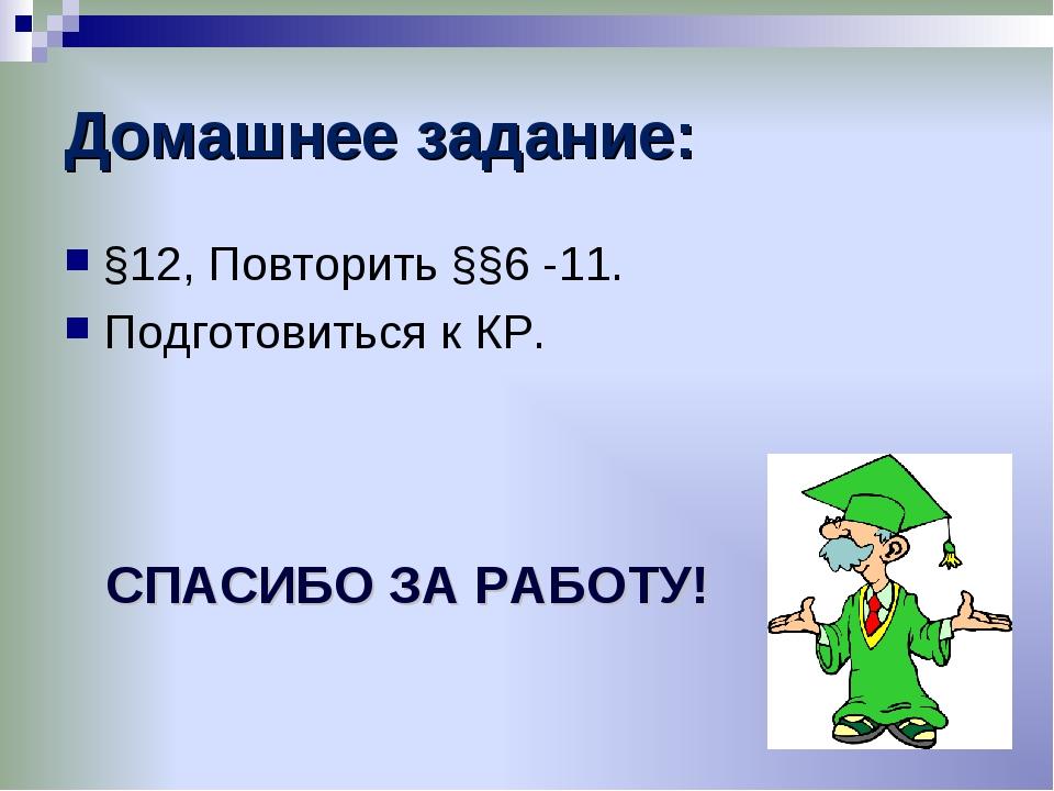 Домашнее задание: §12, Повторить §§6 -11. Подготовиться к КР. СПАСИБО ЗА РАБО...