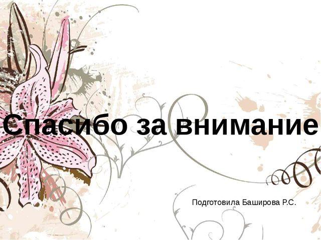 Спасибо за внимание Подготовила Баширова Р.С.