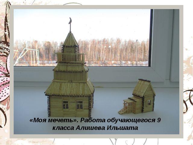 «Моя мечеть». Работа обучающегося 9 класса Алишева Ильшата