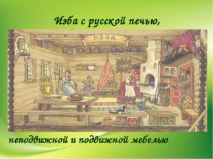 Изба с русской печью, неподвижной и подвижной мебелью