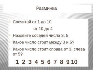 Разминка Сосчитай от 1 до 10 от 10 до 4 Назовите соседей числа 3, 5 Какое чи