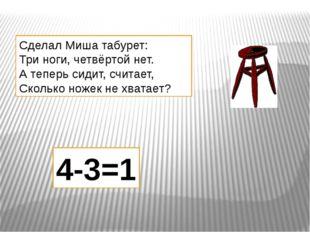 Сделал Миша табурет: Три ноги, четвёртой нет. А теперь сидит, считает, Скольк