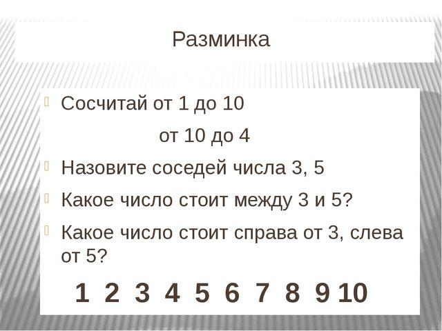 Разминка Сосчитай от 1 до 10 от 10 до 4 Назовите соседей числа 3, 5 Какое чи...