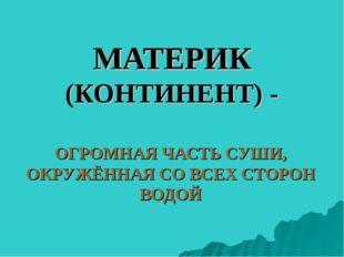 МАТЕРИК (КОНТИНЕНТ) - ОГРОМНАЯ ЧАСТЬ СУШИ, ОКРУЖЁННАЯ СО ВСЕХ СТОРОН ВОДОЙ