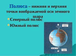Полюса – нижняя и верхняя точки воображаемой оси земного шара Северный полюс