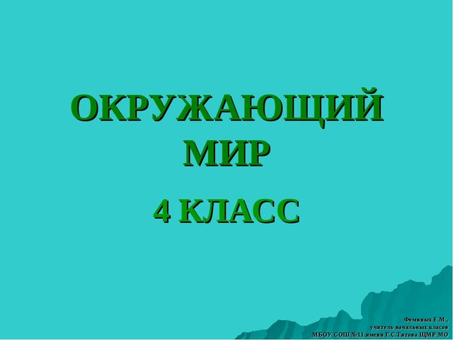 ОКРУЖАЮЩИЙ МИР 4 КЛАСС Фоминых Е.М., учитель начальных класов МБОУ СОШ №11 им...