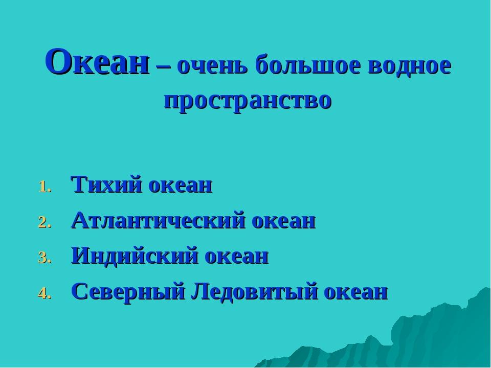 Океан – очень большое водное пространство Тихий океан Атлантический океан Инд...