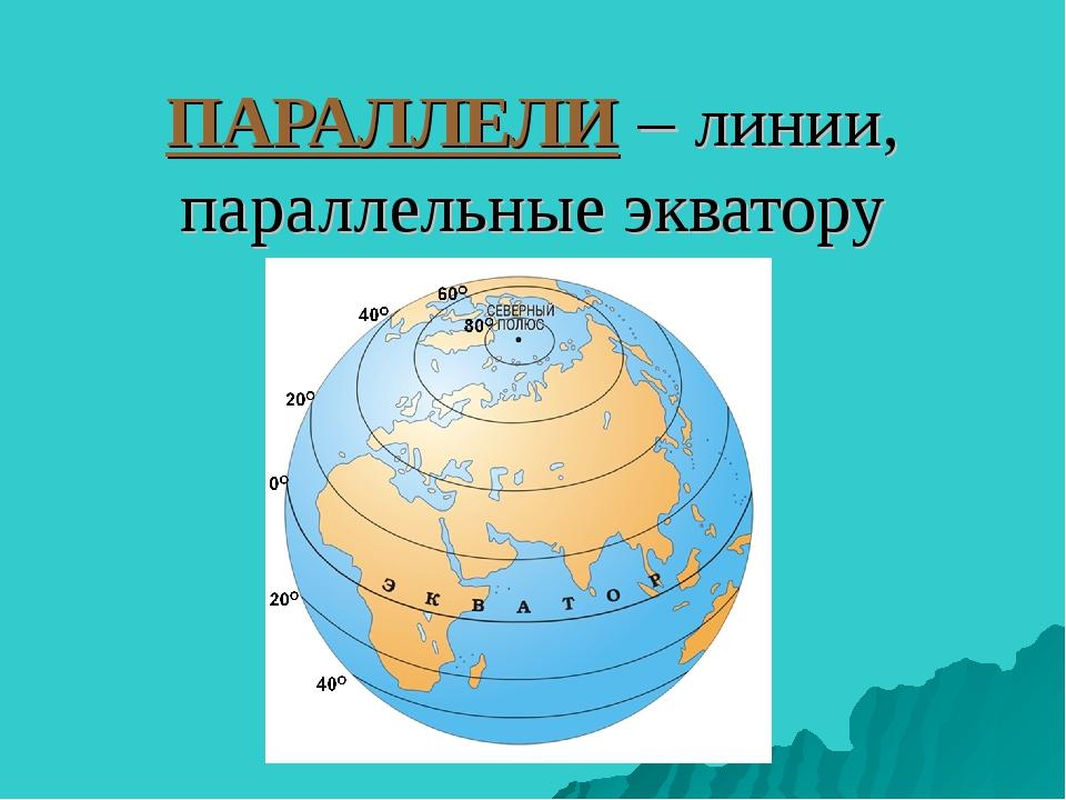 ПАРАЛЛЕЛИ – линии, параллельные экватору