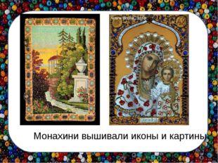 Монахини вышивали иконы и картины.