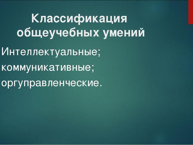 Классификация общеучебных умений Интеллектуальные; коммуникативные; оргуправл...