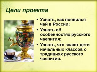 Цели проекта Узнать, как появился чай в России; Узнать об особенностях русско