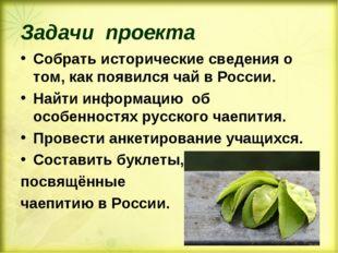 Задачи проекта Собрать исторические сведения о том, как появился чай в России