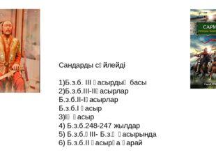 Сандарды сөйлейді 1)Б.з.б. ІІІ ғасырдың басы 2)Б.з.б.ІІІ-ІІғасырлар Б.з.б.ІІ-