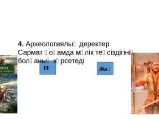 Иә Жоқ 4. Археологиялық деректер Сармат қоғамда мүлік теңсіздігінің болғаның