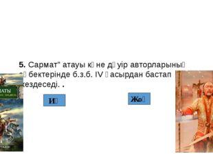 """Жоқ Иә 5. Сармат"""" атауы көне дәуір авторларының еңбектерінде б.з.б. ІV ғасырд"""