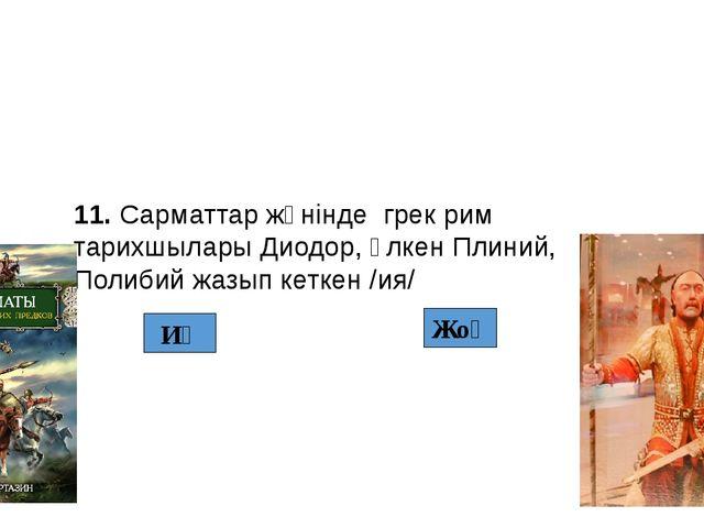 Жоқ Иә 11. Сарматтар жөнінде грек рим тарихшылары Диодор, Үлкен Плиний, Полиб...