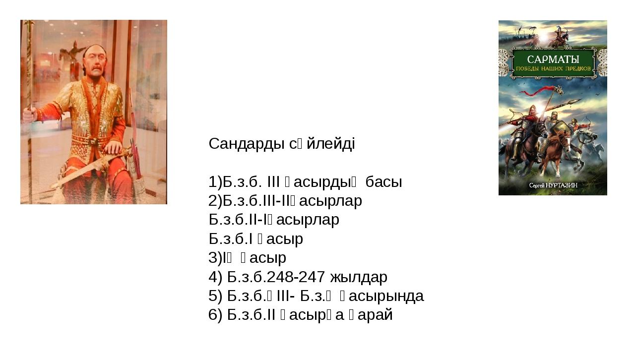 Сандарды сөйлейді 1)Б.з.б. ІІІ ғасырдың басы 2)Б.з.б.ІІІ-ІІғасырлар Б.з.б.ІІ-...
