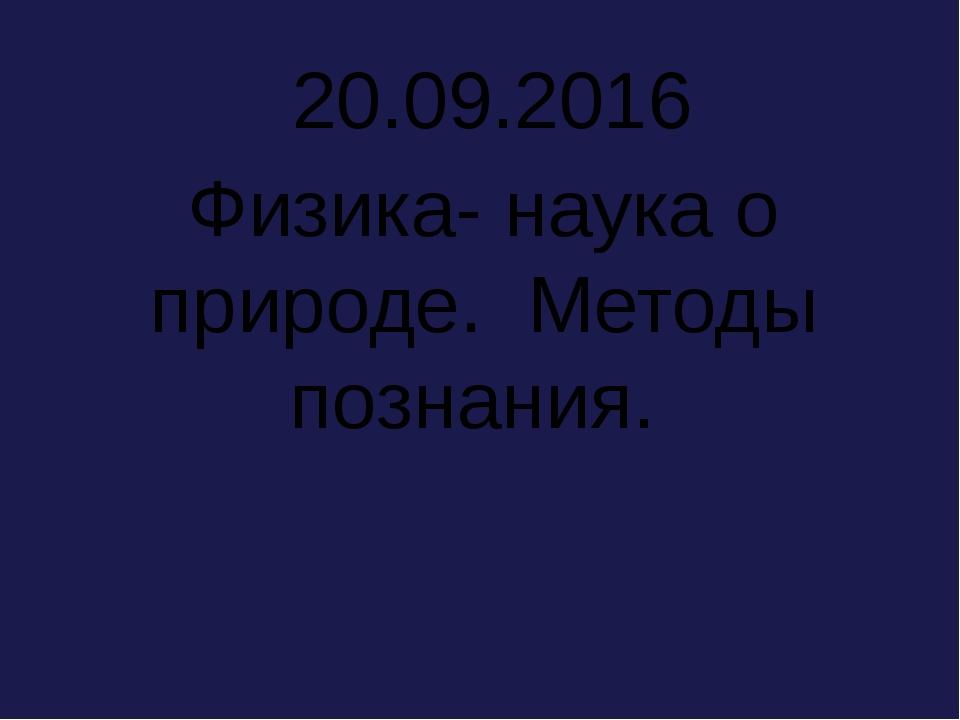 20.09.2016 Физика- наука о природе. Методы познания.
