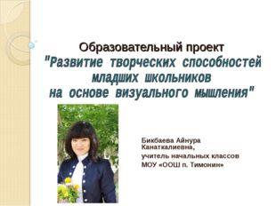 Образовательный проект Бикбаева Айнура Канаткалиевна, учитель начальных класс
