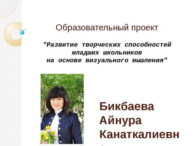 Образовательный проект Бикбаева Айнура Канаткалиевна, учитель начальных класс...