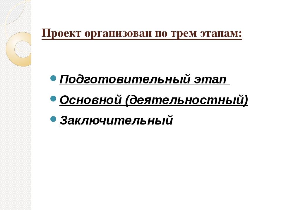 Проект организован по трем этапам: Подготовительный этап Основной (деятельнос...