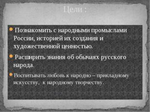Цели : Познакомить с народными промыслами России, историей их создания и худо