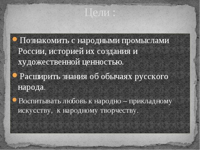 Цели : Познакомить с народными промыслами России, историей их создания и худо...