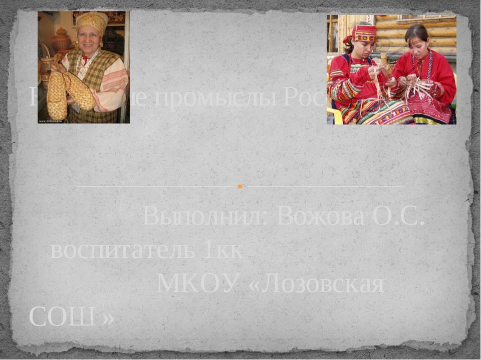 Выполнил: Вожова О.С. воспитатель 1кк МКОУ «Лозовская СОШ » Народные промысл...