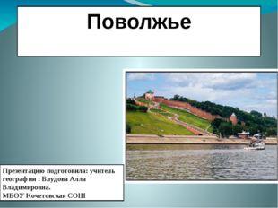 Поволжье Презентацию подготовила: учитель географии : Блудова Алла Владимиров