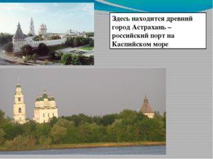 Здесь находится древний город Астрахань – российский порт на Каспийском море