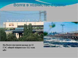 Волга в хозяйстве страны На Волге построен каскад из 11 ГЭС общей мощностью 1