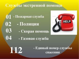 01 - Пожарная служба 02 - Полиция 03 - Скорая помощь 04 - Газовая служба 112