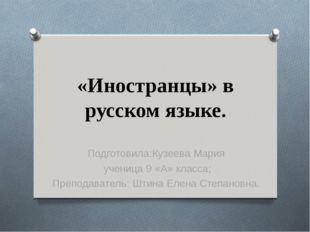 «Иностранцы» в русском языке. Подготовила:Кузеева Мария ученица 9 «А» класса;