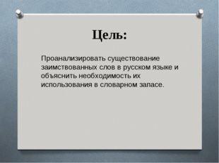 Цель: Проанализировать существование заимствованных слов в русском языке и об