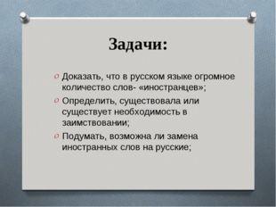 Задачи: Доказать, что в русском языке огромное количество слов- «иностранцев»