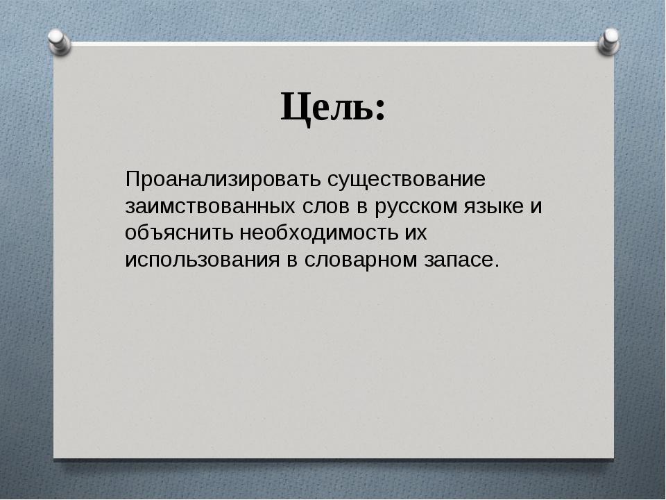 Цель: Проанализировать существование заимствованных слов в русском языке и об...