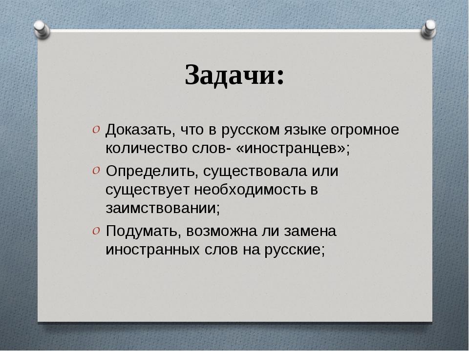 Задачи: Доказать, что в русском языке огромное количество слов- «иностранцев»...