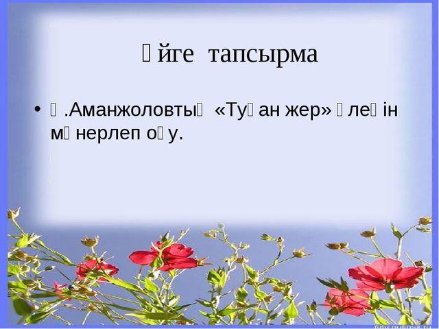 Үйге тапсырма Қ.Аманжоловтың «Туған жер» өлеңін мәнерлеп оқу.