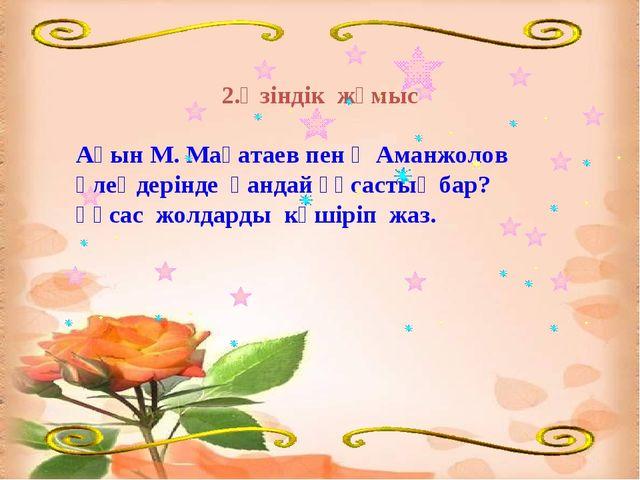 2.Өзіндік жұмыс Ақын М. Мақатаев пен Қ Аманжолов өлеңдерінде қандай ұқсастық...