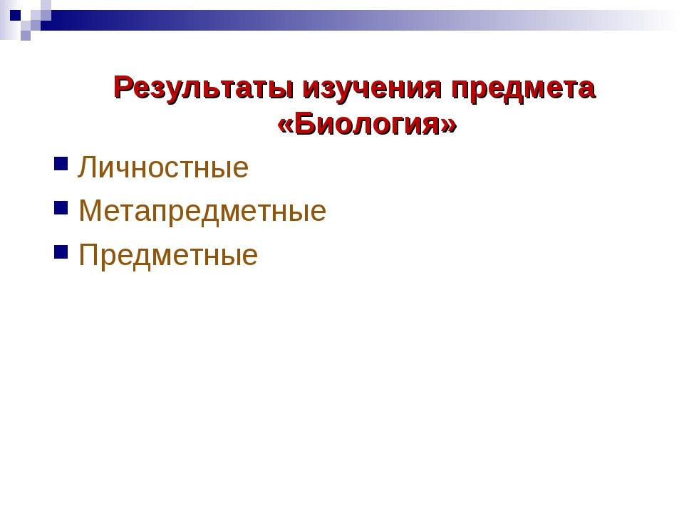 Результаты изучения предмета «Биология» Личностные Метапредметные Предметные