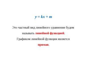 y = kx + m Это частный вид линейного уравнения будем называть линейной функци