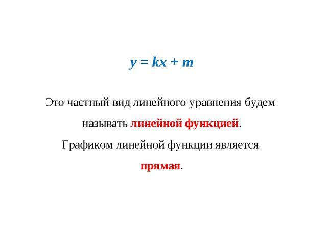 y = kx + m Это частный вид линейного уравнения будем называть линейной функци...