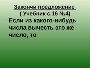 Закончи предложение ( Учебник с.16 №4) Если из какого-нибудь числа вычесть эт